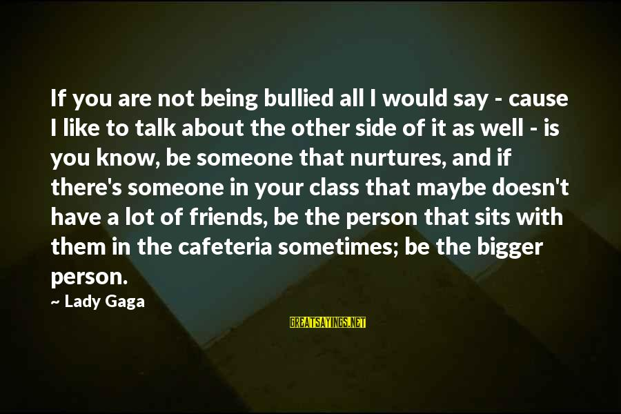 Just Being Friends With Someone You Like Sayings By Lady Gaga: If you are not being bullied all I would say - cause I like to