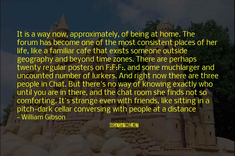 Just Being Friends With Someone You Like Sayings By William Gibson: It is a way now, approximately, of being at home. The forum has become one