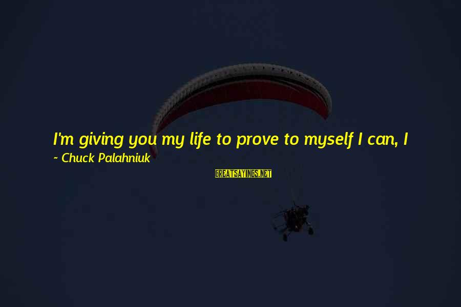 Just Being You Sayings By Chuck Palahniuk: I'm giving you my life to prove to myself I can, I really can love