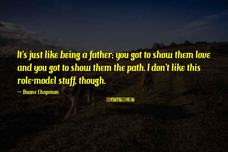 Just Being You Sayings By Duane Chapman: It's just like being a father; you got to show them love and you got