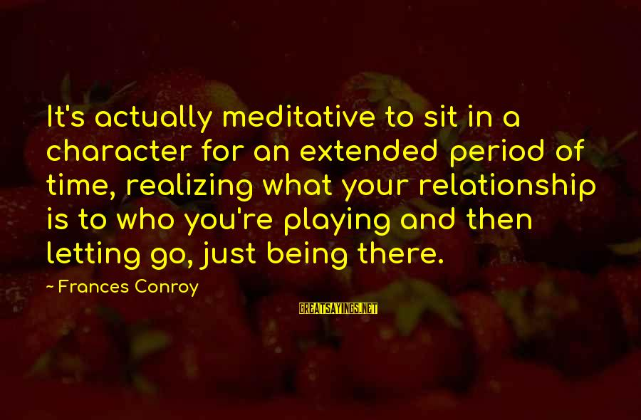 Just Being You Sayings By Frances Conroy: It's actually meditative to sit in a character for an extended period of time, realizing