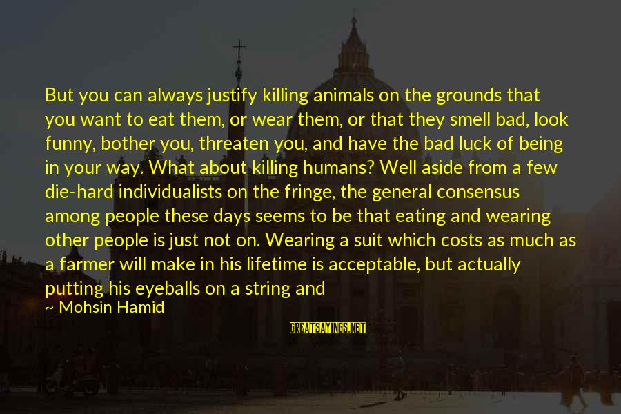 Just Being You Sayings By Mohsin Hamid: But you can always justify killing animals on the grounds that you want to eat