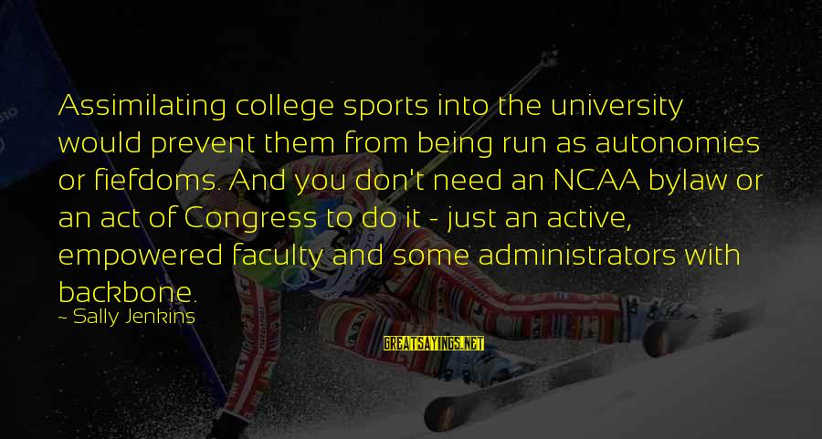 Just Being You Sayings By Sally Jenkins: Assimilating college sports into the university would prevent them from being run as autonomies or