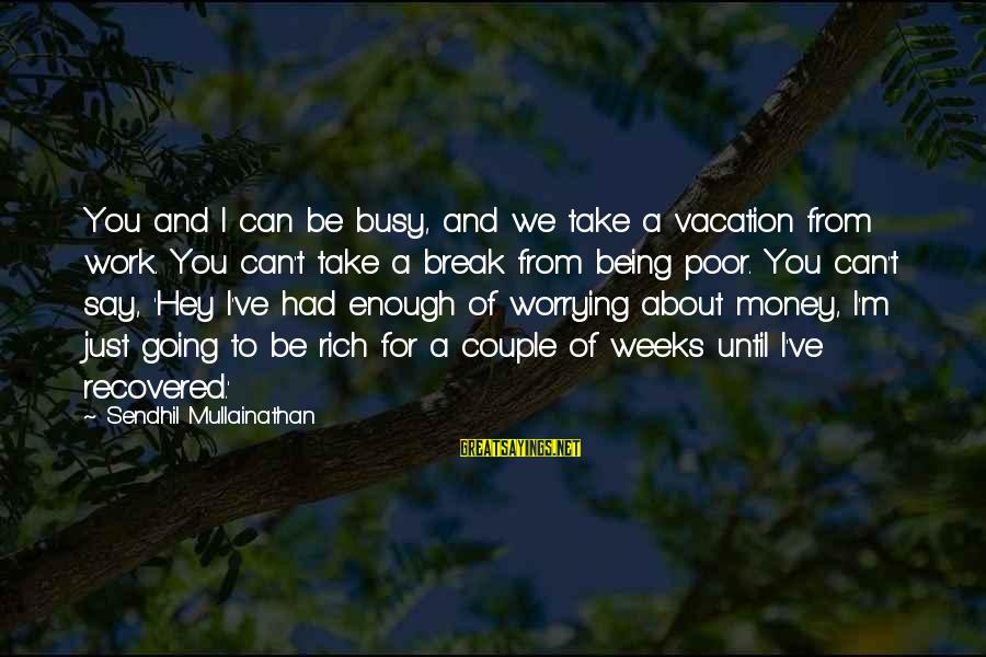 Just Being You Sayings By Sendhil Mullainathan: You and I can be busy, and we take a vacation from work. You can't