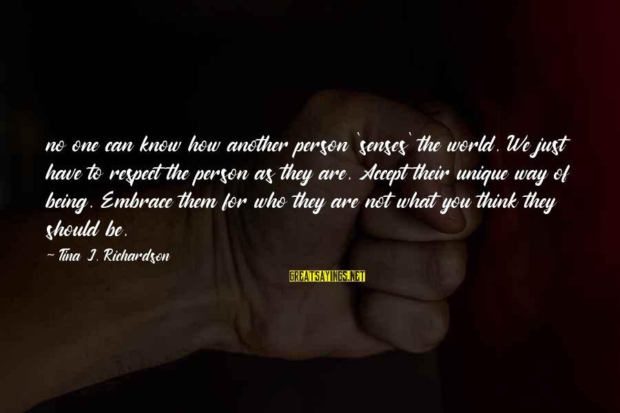 Just Being You Sayings By Tina J. Richardson: no one can know how another person 'senses' the world. We just have to respect