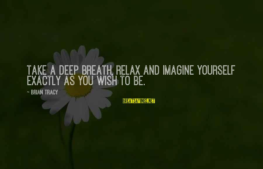 Just Breath And Relax Sayings By Brian Tracy: Take a deep breath, relax and imagine yourself exactly as you wish to be.