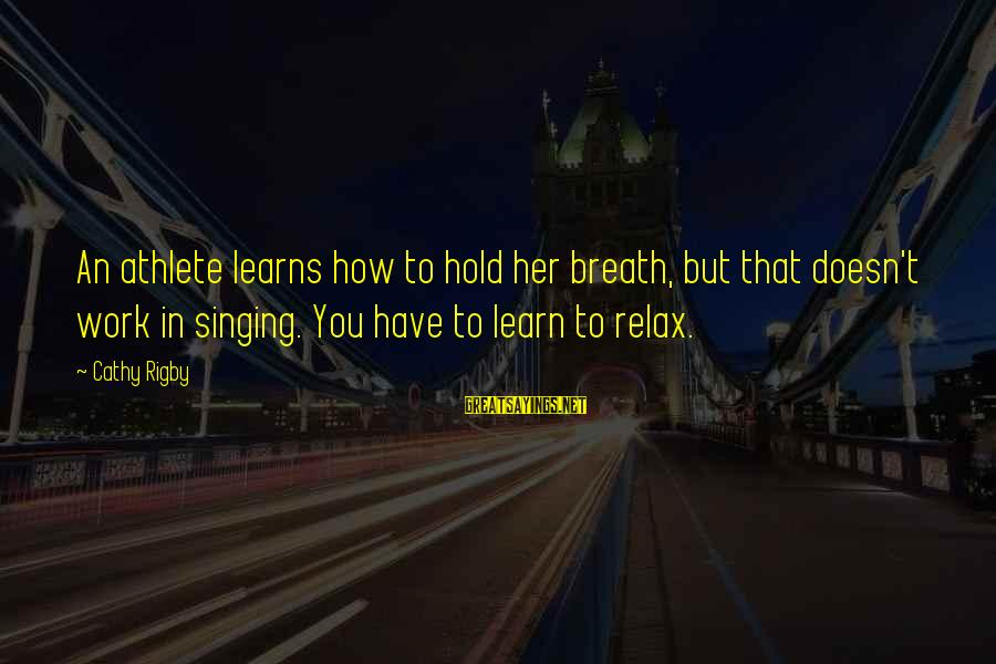 Just Breath And Relax Sayings By Cathy Rigby: An athlete learns how to hold her breath, but that doesn't work in singing. You