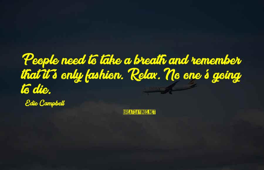 Just Breath And Relax Sayings By Edie Campbell: People need to take a breath and remember that it's only fashion. Relax. No one's