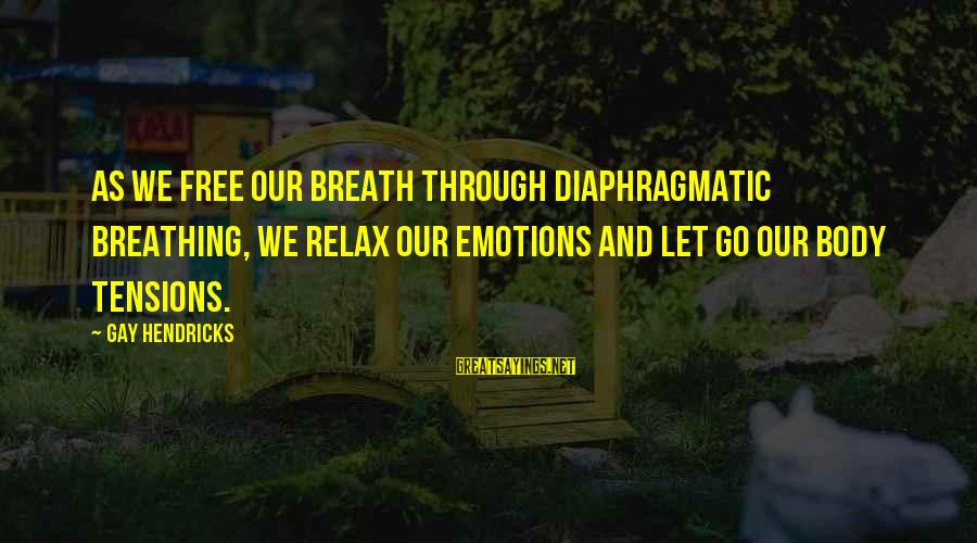 Just Breath And Relax Sayings By Gay Hendricks: As we free our breath through diaphragmatic breathing, we relax our emotions and let go