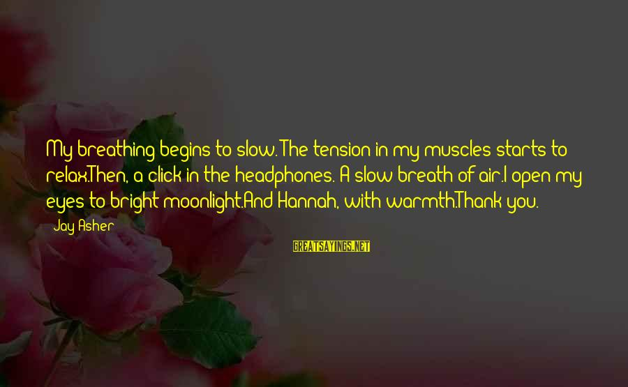 Just Breath And Relax Sayings By Jay Asher: My breathing begins to slow. The tension in my muscles starts to relax.Then, a click