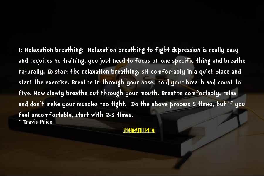 Just Breath And Relax Sayings By Travis Price: 1: Relaxation breathing: Relaxation breathing to fight depression is really easy and requires no training,