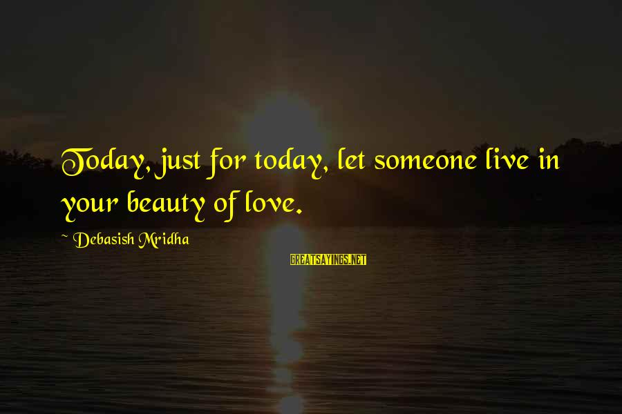 Just For Today Love Sayings By Debasish Mridha: Today, just for today, let someone live in your beauty of love.