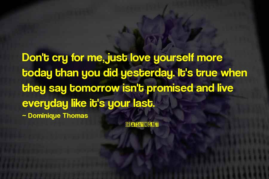 Just For Today Love Sayings By Dominique Thomas: Don't cry for me, just love yourself more today than you did yesterday. It's true