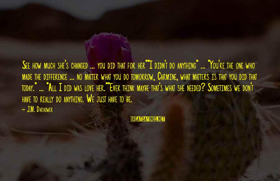 """Just For Today Love Sayings By J.M. Darhower: See how much she's changed ... you did that for her""""""""I didn't do anything"""" ..."""