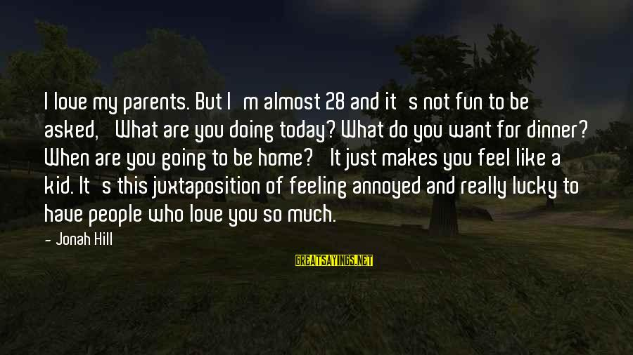 Just For Today Love Sayings By Jonah Hill: I love my parents. But I'm almost 28 and it's not fun to be asked,