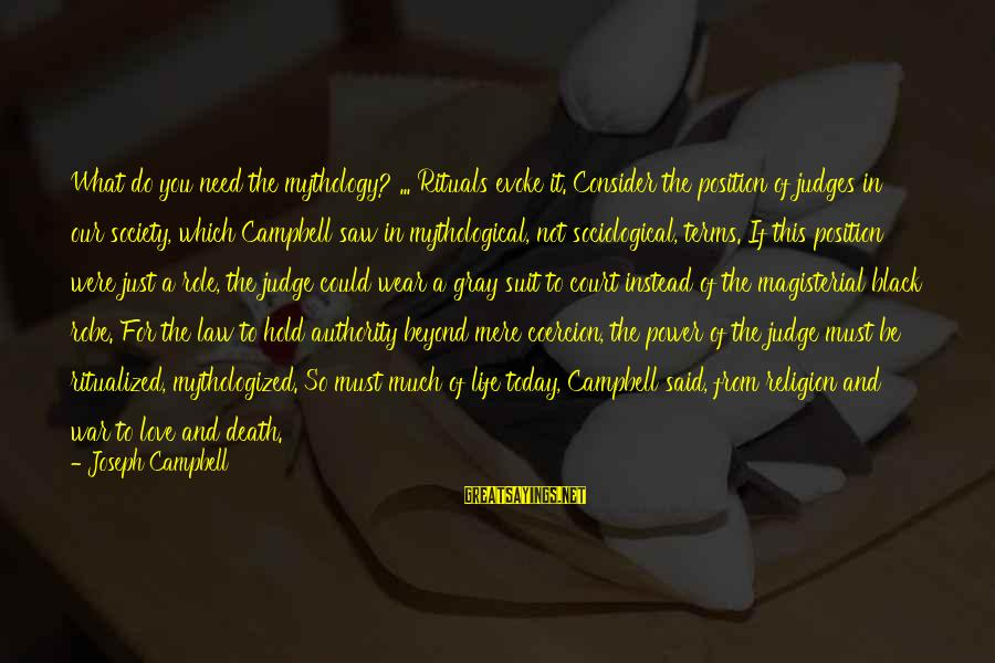 Just For Today Love Sayings By Joseph Campbell: What do you need the mythology? ... Rituals evoke it. Consider the position of judges