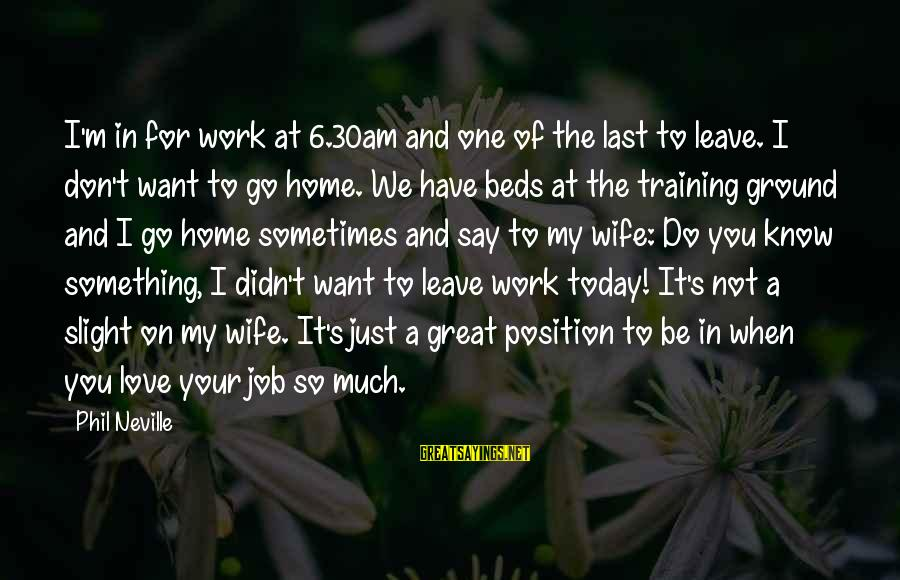 Just For Today Love Sayings By Phil Neville: I'm in for work at 6.30am and one of the last to leave. I don't