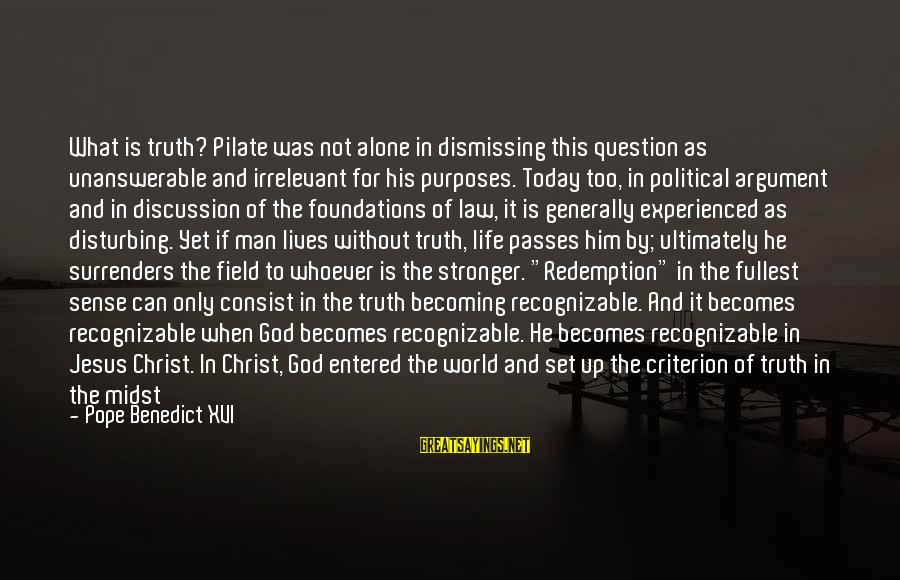 Just For Today Love Sayings By Pope Benedict XVI: What is truth? Pilate was not alone in dismissing this question as unanswerable and irrelevant