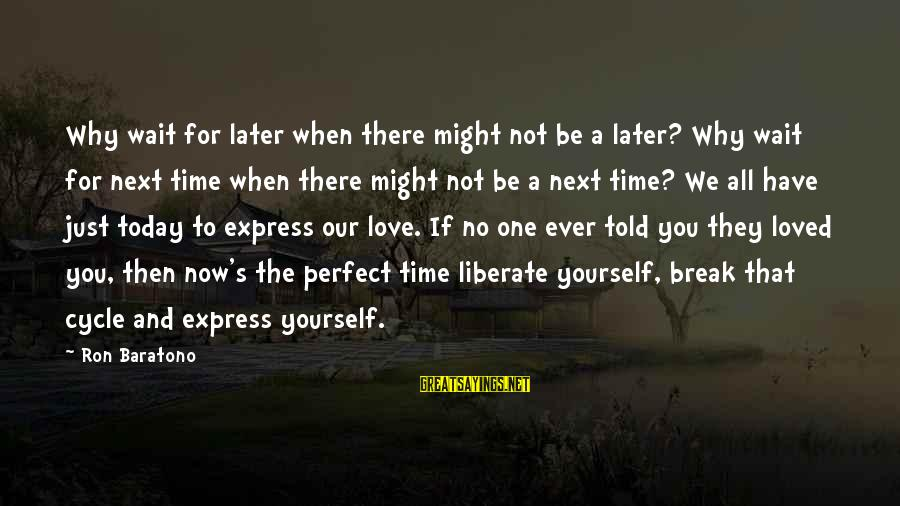 Just For Today Love Sayings By Ron Baratono: Why wait for later when there might not be a later? Why wait for next