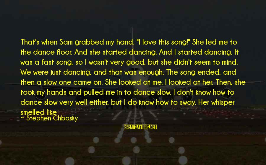 """Just For Today Love Sayings By Stephen Chbosky: That's when Sam grabbed my hand. """"I love this song!"""" She led me to the"""