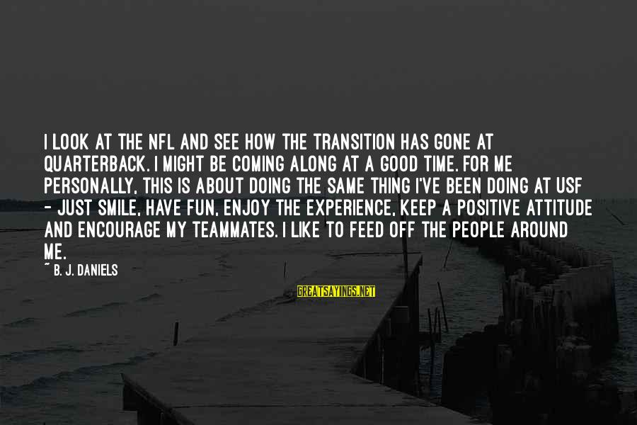 Just Keep Smile Sayings By B. J. Daniels: I look at the NFL and see how the transition has gone at quarterback. I