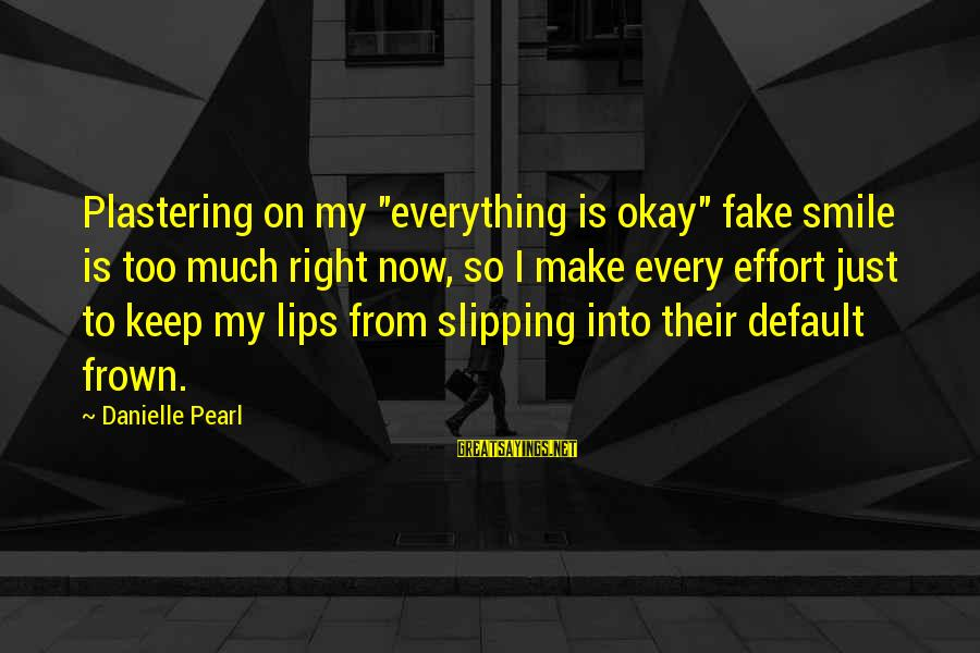 "Just Keep Smile Sayings By Danielle Pearl: Plastering on my ""everything is okay"" fake smile is too much right now, so I"