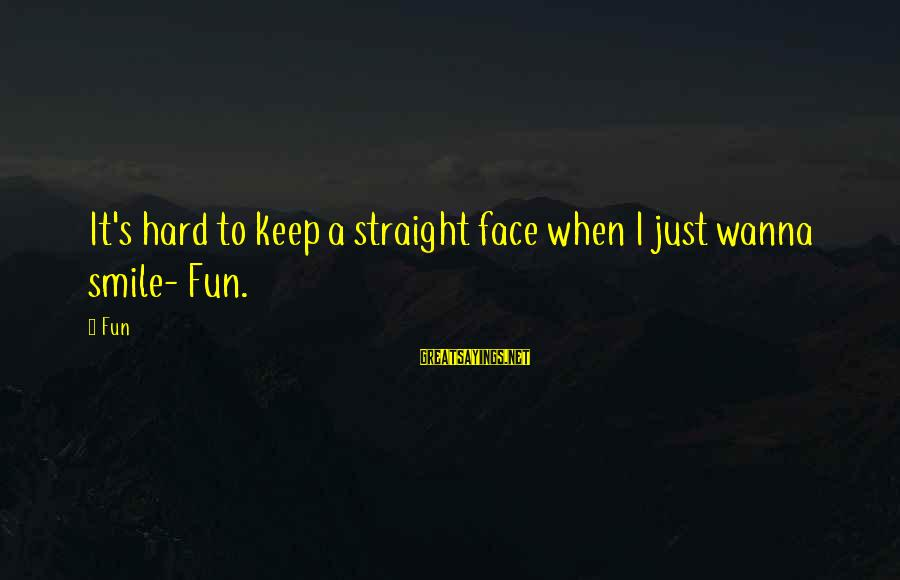 Just Keep Smile Sayings By Fun: It's hard to keep a straight face when I just wanna smile- Fun.