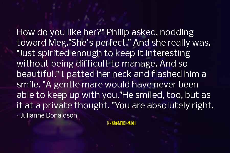 "Just Keep Smile Sayings By Julianne Donaldson: How do you like her?"" Philip asked, nodding toward Meg.""She's perfect."" And she really was."