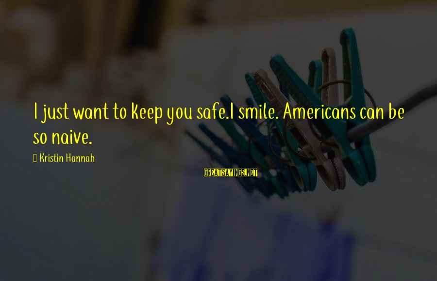 Just Keep Smile Sayings By Kristin Hannah: I just want to keep you safe.I smile. Americans can be so naive.