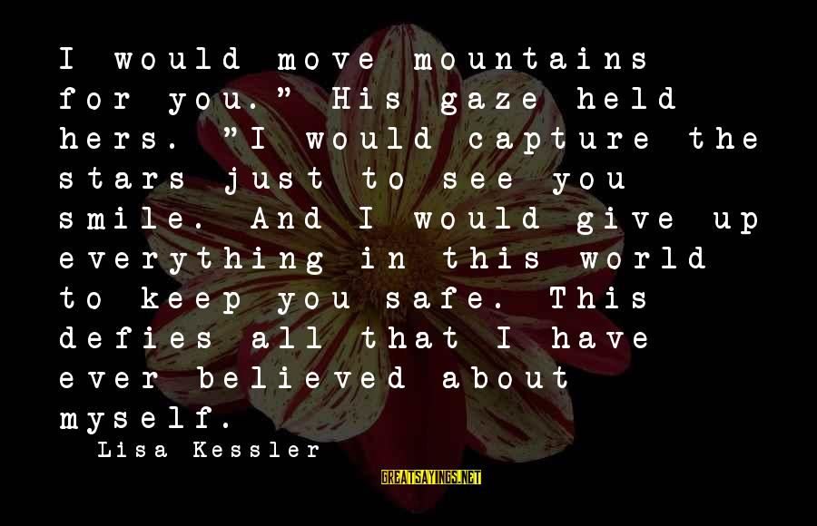 "Just Keep Smile Sayings By Lisa Kessler: I would move mountains for you."" His gaze held hers. ""I would capture the stars"