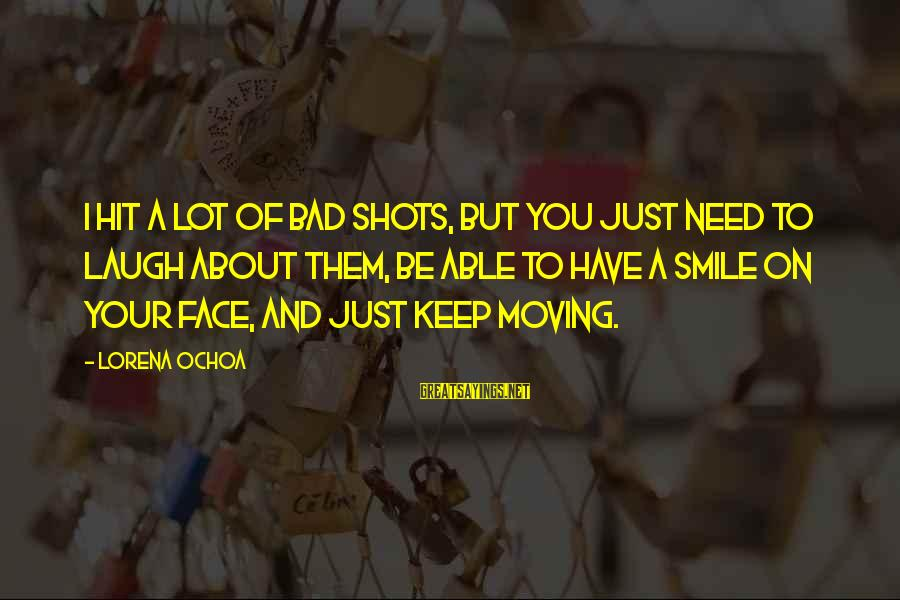 Just Keep Smile Sayings By Lorena Ochoa: I hit a lot of bad shots, but you just need to laugh about them,