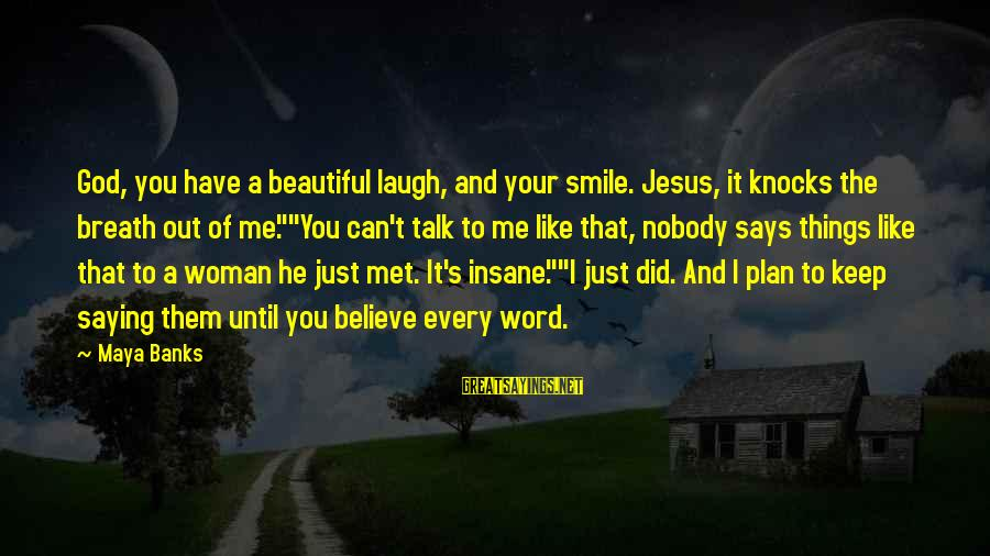 Just Keep Smile Sayings By Maya Banks: God, you have a beautiful laugh, and your smile. Jesus, it knocks the breath out