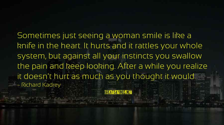 Just Keep Smile Sayings By Richard Kadrey: Sometimes just seeing a woman smile is like a knife in the heart. It hurts