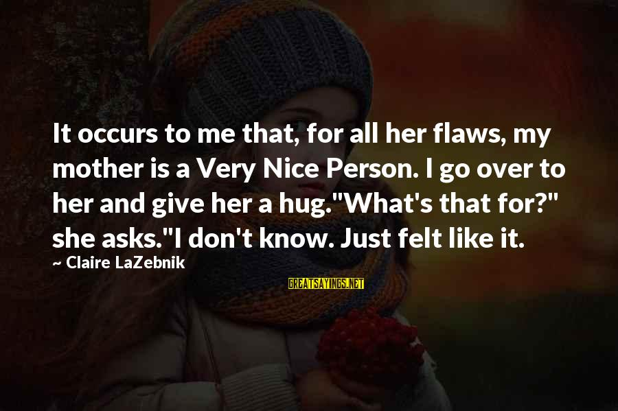 Just Like A Mother To Me Sayings By Claire LaZebnik: It occurs to me that, for all her flaws, my mother is a Very Nice