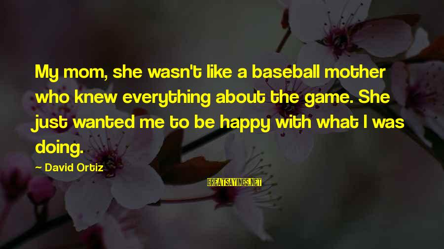 Just Like A Mother To Me Sayings By David Ortiz: My mom, she wasn't like a baseball mother who knew everything about the game. She
