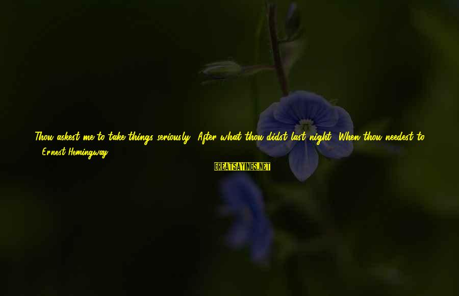 Just Like A Mother To Me Sayings By Ernest Hemingway,: Thou askest me to take things seriously? After what thou didst last night? When thou