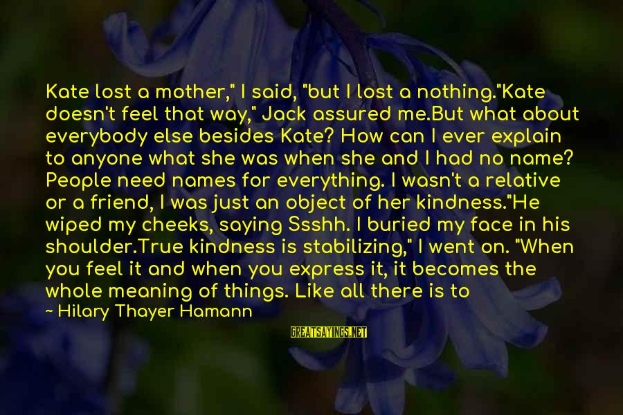 """Just Like A Mother To Me Sayings By Hilary Thayer Hamann: Kate lost a mother,"""" I said, """"but I lost a nothing.""""Kate doesn't feel that way,"""""""