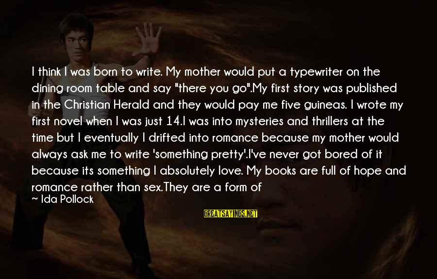 Just Like A Mother To Me Sayings By Ida Pollock: I think I was born to write. My mother would put a typewriter on the