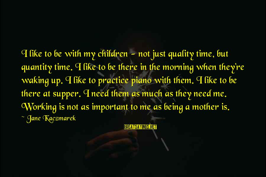 Just Like A Mother To Me Sayings By Jane Kaczmarek: I like to be with my children - not just quality time, but quantity time.