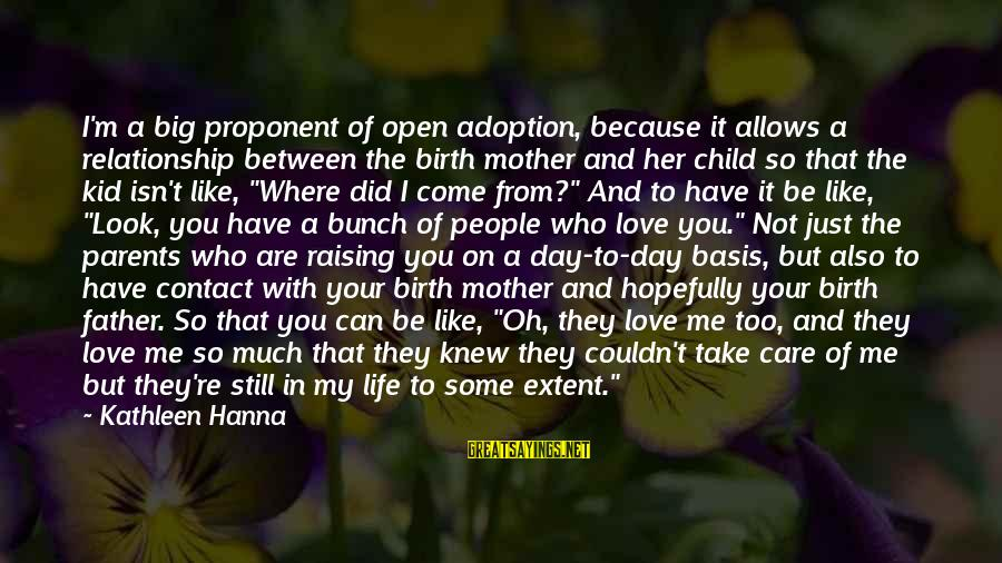 Just Like A Mother To Me Sayings By Kathleen Hanna: I'm a big proponent of open adoption, because it allows a relationship between the birth