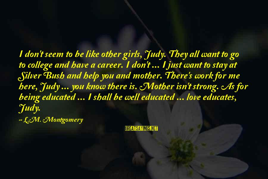 Just Like A Mother To Me Sayings By L.M. Montgomery: I don't seem to be like other girls, Judy. They all want to go to