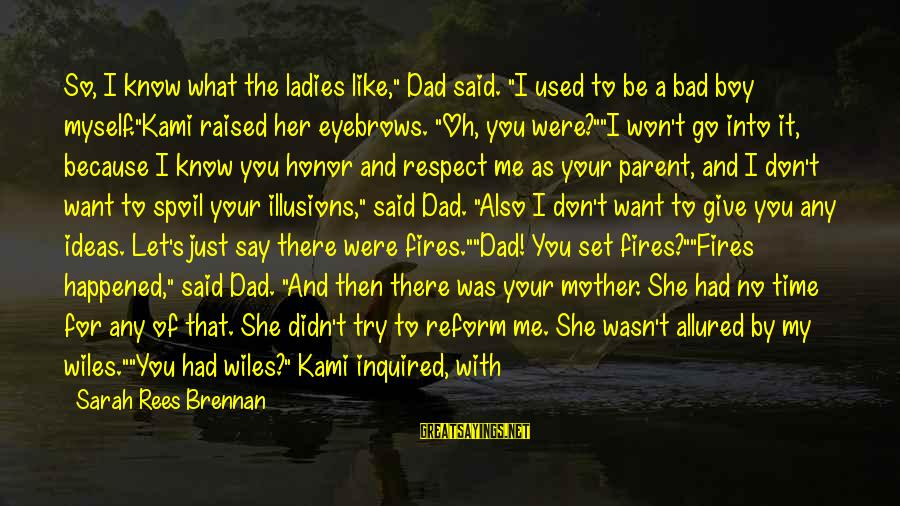 """Just Like A Mother To Me Sayings By Sarah Rees Brennan: So, I know what the ladies like,"""" Dad said. """"I used to be a bad"""