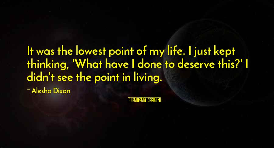Just Living My Life Sayings By Alesha Dixon: It was the lowest point of my life. I just kept thinking, 'What have I