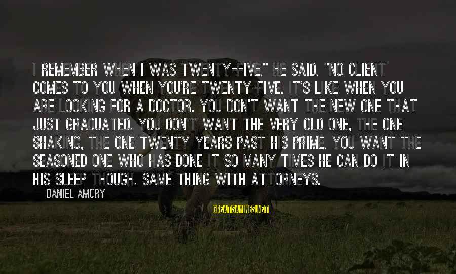 """Just Remember One Thing Sayings By Daniel Amory: I remember when I was twenty-five,"""" he said. """"No client comes to you when you're"""