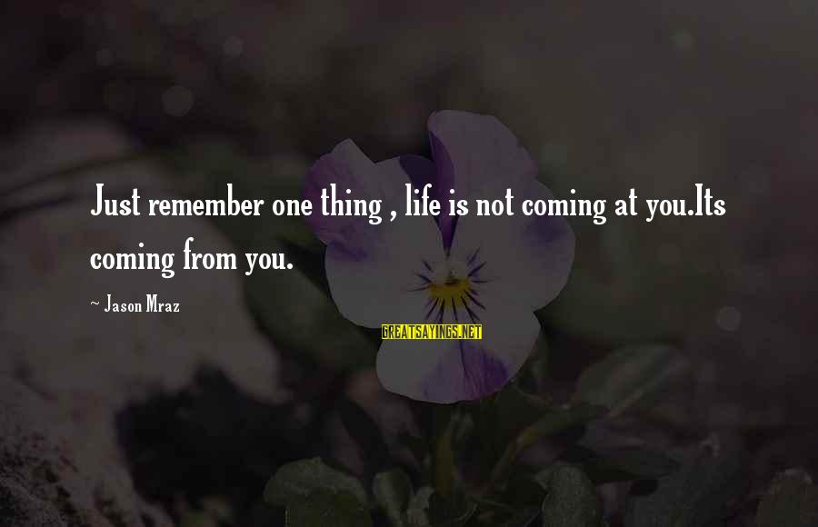 Just Remember One Thing Sayings By Jason Mraz: Just remember one thing , life is not coming at you.Its coming from you.
