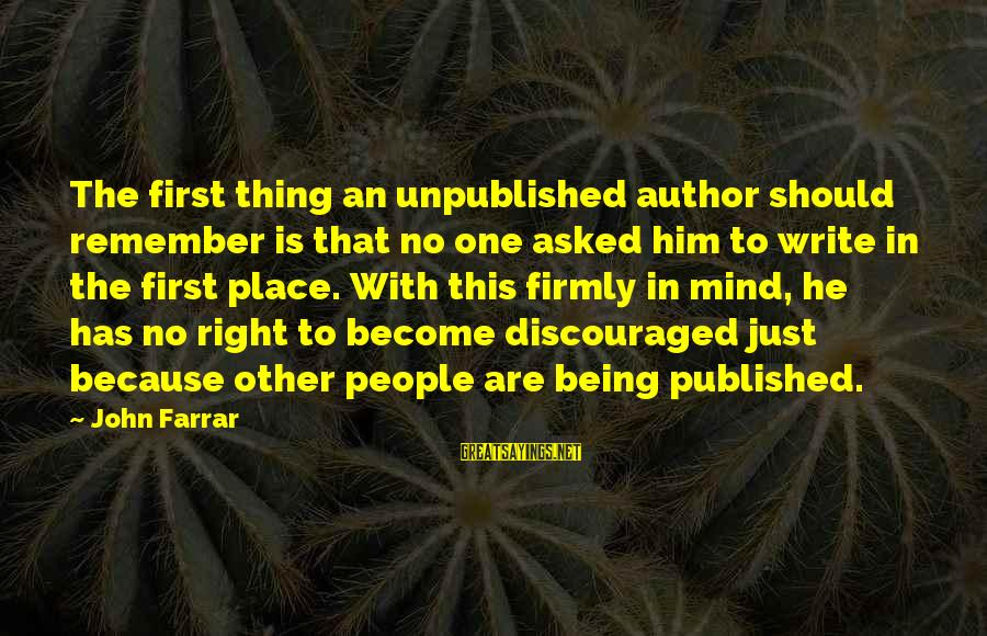 Just Remember One Thing Sayings By John Farrar: The first thing an unpublished author should remember is that no one asked him to