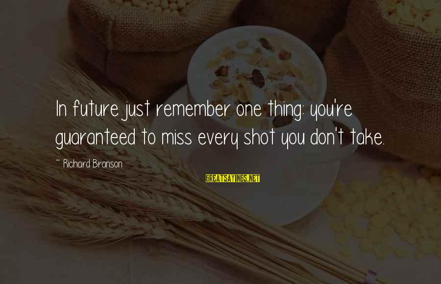 Just Remember One Thing Sayings By Richard Branson: In future just remember one thing: you're guaranteed to miss every shot you don't take.