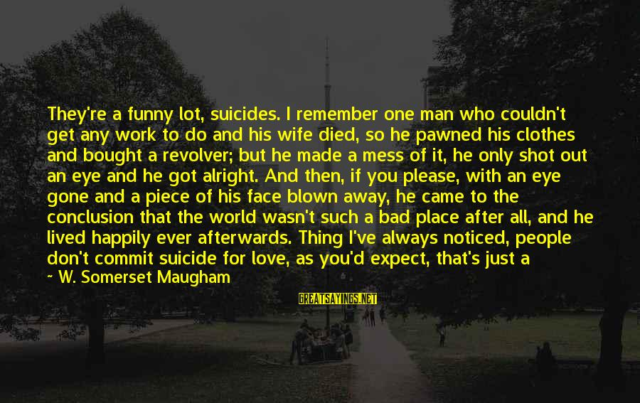 Just Remember One Thing Sayings By W. Somerset Maugham: They're a funny lot, suicides. I remember one man who couldn't get any work to