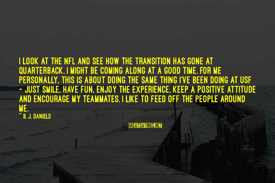 Just Smile For Me Sayings By B. J. Daniels: I look at the NFL and see how the transition has gone at quarterback. I