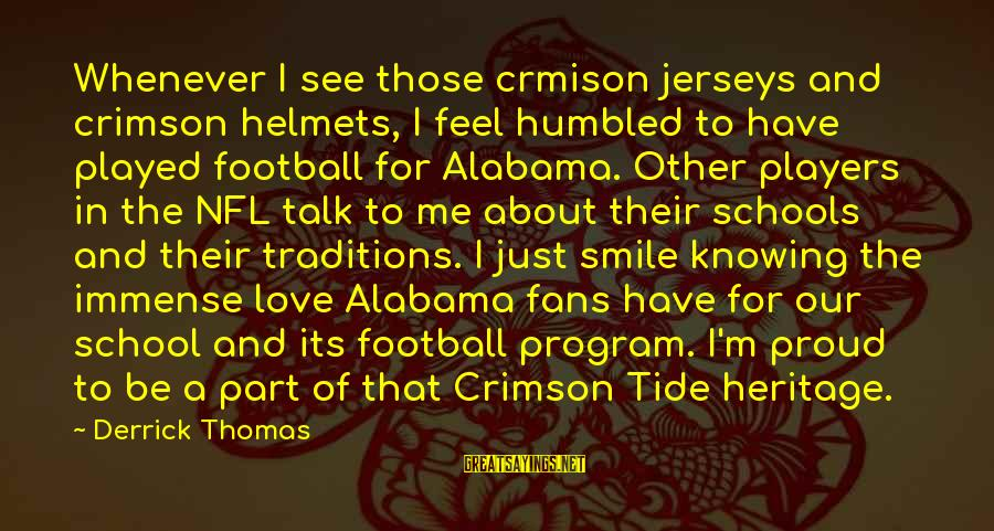 Just Smile For Me Sayings By Derrick Thomas: Whenever I see those crmison jerseys and crimson helmets, I feel humbled to have played